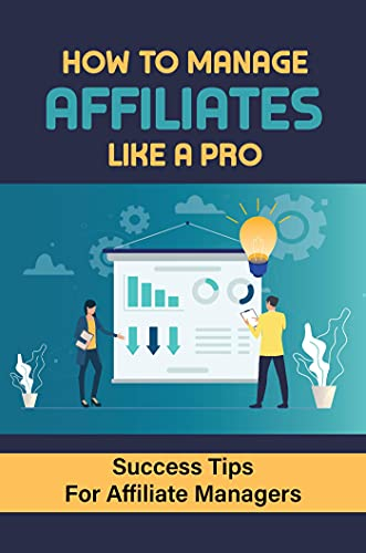 How To Manage Affiliates Like A Pro: Success Tips For Affiliate Managers: Tips For Affiliate Management (English Edition)