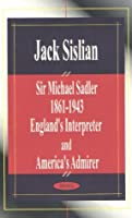 Sir Michael Sadler 1861-1943 England's Interpreter and America's Admirer