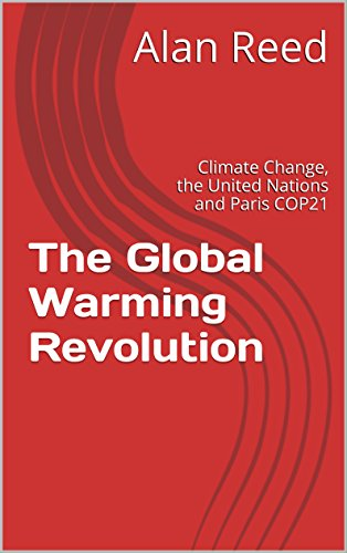 The Global Warming Revolution: Climate Change, the United Nations and Paris COP21