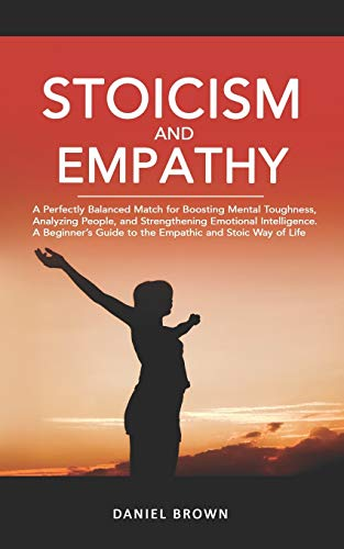 Stoicism & Empathy: A Perfectly Balanced Match for Boosting Mental Toughness, Analyzing People, and Strengthening Emotional Intelligence. A Beginner's Guide to the Empathic and Stoic Way of Life