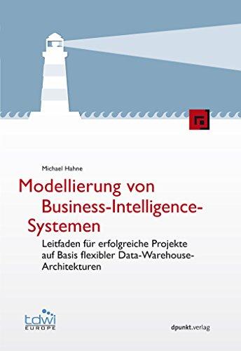 Modellierung von Business-Intelligence-Systemen: Leitfaden für erfolgreiche Projekte auf Basis flexibler Data-Warehouse-Architekturen (Edition TDWI)