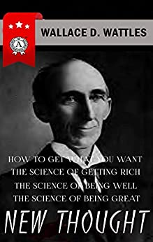Wallace D. Wattles - New Thought: HOW TO GET WHAT YOU WANT, THE SCIENCE OF GETTING RICH, THE SCIENCE OF BEING WELL, THE SCIENCE OF BEING GREAT by [Wallace D. Wattles]
