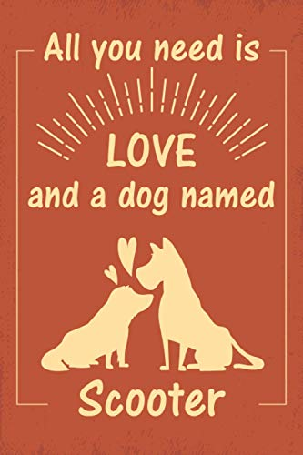 """All you need is love and a dog named Scooter journal Notebook: great gift for men, women, boys, and girls who Love Dogs   Journal for Scooter dog ... """"6x9""""   110 Pages   lined Notebook Journal"""