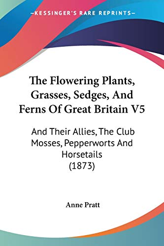 The Flowering Plants, Grasses, Sedges, And Ferns Of Great Britain: And Their Allies, the Club Mosses, Pepperworts and Horsetails: 5
