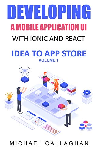 Developing a Mobile Application UI with Ionic and React: How to Build Your First Mobile Application with Common Web Technologies (Ionic and React: Idea to App Store, Band 1)