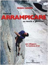L'arte di arrampicare. Su roccia e ghiaccio. Un metodo per sviluppare la coscienza di sé