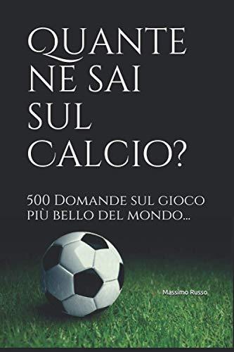 Quante ne sai sul Calcio?: 500 Domande sul gioco più bello del mondo...