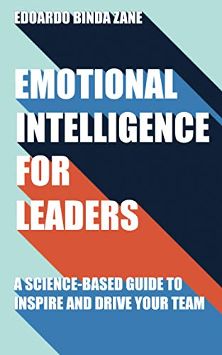 Emotional Intelligence For Leaders: A Science-Based Guide To Inspire And Drive Your Team