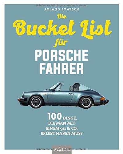 Die Bucket List für Porsche-Fahrer: 100 Dinge, die man mit einem 911 & Co. erlebet haben muss: 100 Dinge, die man mit einem 911 & Co. erlebt haben muss