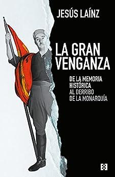 La gran venganza: De la memoria histórica al derribo de la monarquía (Nuevo Ensayo nº 87) de [Jesús Laínz]