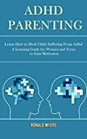 Adhd Parenting: Learn How to Heal Child Suffering From Adhd (A Learning Guide for Women and Teens to Gain Motivation)