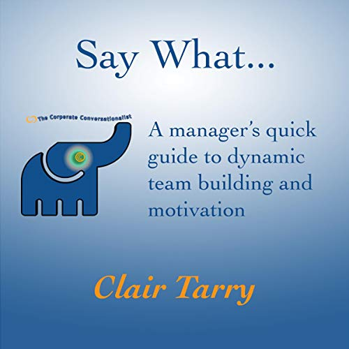 Say What: A Manager's Quick Guide to Dynamic Team Building and Motivation audiobook cover art