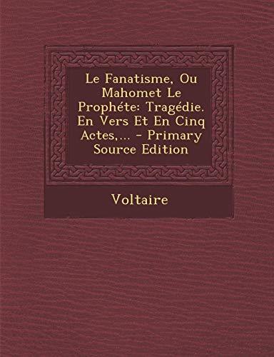 Le Fanatisme, Ou Mahomet Le Prophéte: Tragédie. En Vers Et En Cinq Actes, ...