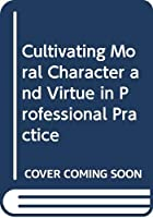 Cultivating Moral Character and Virtue in Professional Practice (Routledge Research in Character and Virtue Education)
