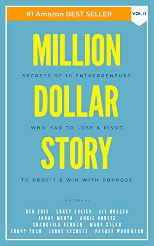Million Dollar Story: Secrets of 10 Entrepreneurs Who Had to Lose and Pivot To Profit and WIN With Purpose