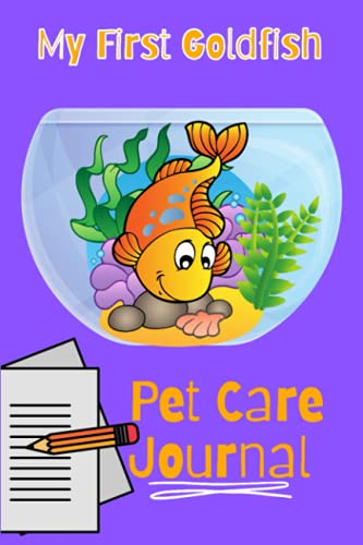 My First Goldfish Pet Care Journal: Kid-Friendly Goldfish Aquarium Logging Book, Great For Scheduling & Recording Routine Maintenance, Including Water Chemistry and Fish Health.