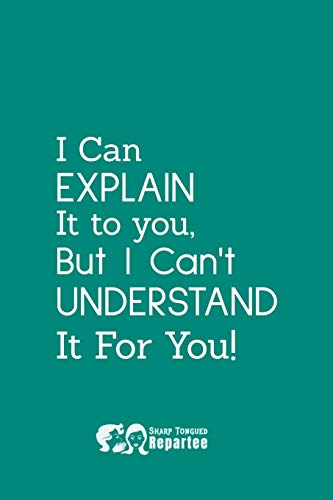 I Can Explain It To You Notebook, Journal And Diary, A Great Gift For Coworkers, Family And Friends: Fun Filled Notebook And Journal, Great For Giving.