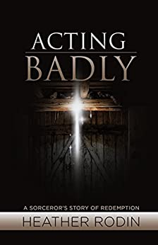 Acting Badly: A Sorcerer's Story of Redemption by [Heather Rodin]