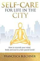 Self-Care for Life in the City: How to nourish your mind, body and soul in a fast-paced world