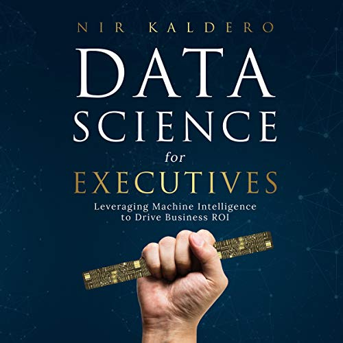 Data Science for Executives: Leveraging Machine Intelligence to Drive Business ROI cover art