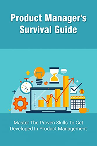 Product Manager's Survival Guide: Master The Proven Skills To Get Developed In Product Management: What Skills Are Needed To Be A Product Manager (English Edition)