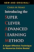 Introducing… The Super Clever Advanced Learning Method (SCALM): A Universal Method to Learn Any Subject and to Memorize Entire Books! Front Cover