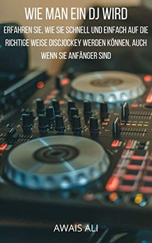 Wie man ein DJ wird: Erfahren Sie, wie Sie schnell und einfach auf die richtige Weise Discjockey werden können, auch wenn Sie Anfänger sind