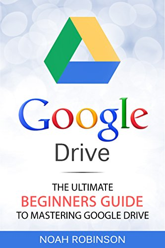 Google Drive: The Ultimate Beginners Guide to Mastering Google ...