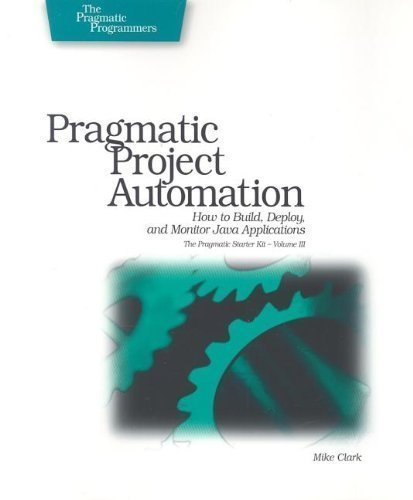 Pragmatic Project Automation: How to Build, Deploy, and Monitor Java Applications (Pragmatic Starter Kit) 1st (first) Edition by Mike Clark published by Pragmatic Bookshelf (2004)