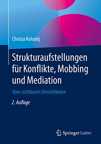 Strukturaufstellungen für Konflikte, Mobbing und Mediation: Vom sichtbaren Unsichtbaren