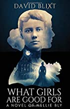 What Girls Are Good For: A Novel of Nellie Bly
