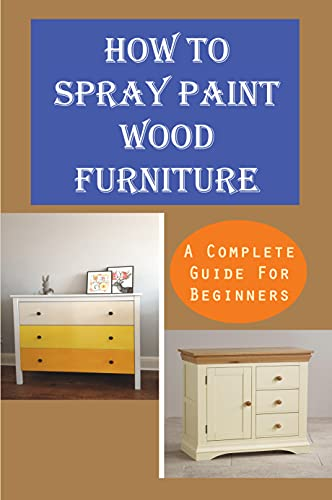 How To Spray Paint Wood Furniture: A Complete Guide For Beginners: How To Flawlessly Spray Paint Furniture (English Edition)