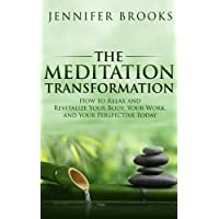 The Meditation Transformation: How to Relax and Revitalize Your Body, Your Work, and Your Perspective Today Kindle Edition by Jennifer Brooks for Free