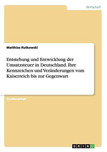 Entstehung und Entwicklung der Umsatzsteuer in Deutschland. Ihre Kennzeichen und Veränderungen vom Kaiserreich bis zur Gegenwart