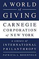 A World of Giving: Carnegie Corporation of New York-A Century of International Philanthropy