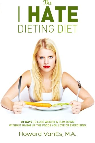 The I Hate Dieting Diet: How to Lose Weight and Slim Down without Giving Up the Foods You Love or Exercising