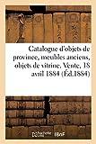 Catalogue d'objets anciens arrivant de province, meubles anciens, objets de vitrine: Vente, 18 avril 1884