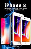 iPhone 8: The Ultimate iPhone User Guide Suitable for Beginners, Adults and Kids