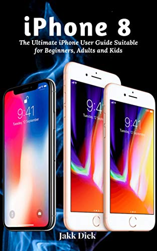 iPhone 8: The Ultimate iPhone User Guide Suitable for Beginners, Adults and Kids (English Edition)