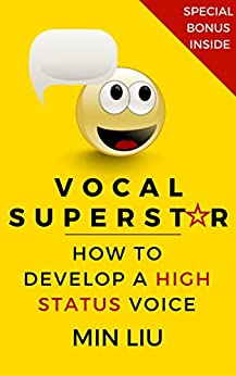 Vocal Superstar: How to Develop a High Status Voice (Vocal Technique, Vocal Training, Voice Training, Vocal Exercises, Public Speaking, Presentation Skills) by [Min Liu]