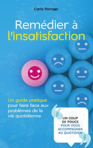 Remédier à l'insatisfaction: Un guide pratique pour faire face aux problèmes de la vie quotidienne (French Edition)