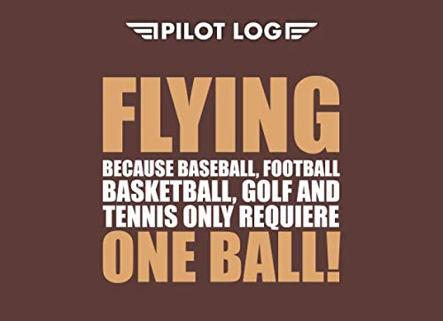 Pilot Log: Pilot Logbooks ( FLYING because baseball, football, basketball, golf and tennis only requiere ONE BALL! )