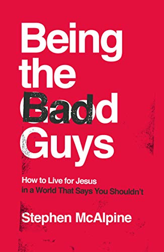 Being the Bad Guys: How to Live for Jesus in a World That Says You Shouldn't