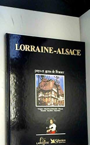 Lorraine Alsace : Vosges, Meurthe-et-Moselle, Meuse, Moselle, Bas-Rhin, Haut-Rhin (Pays et gens de France)