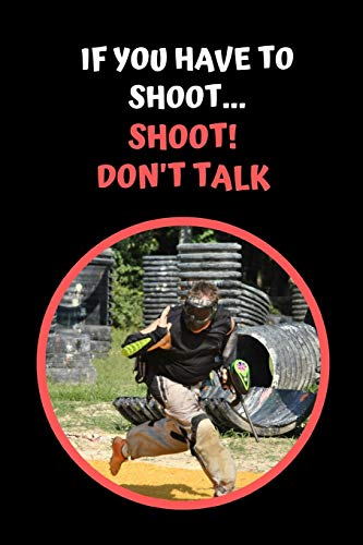 If You Have to Shoot.. Shoot! Don't Talk: Paintball Themed Novelty Lined Notebook / Journal To Write In Perfect Gift Item (6 x 9 inches)