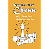 Learning from Chess: While Playing Chess, What Lessons You Gain: Chess Leason (English Edition)