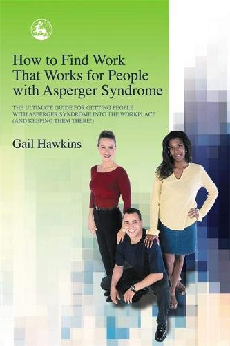 How to Find Work that Works for People with Asperger Syndrome: The Ultimate Guide for Getting People