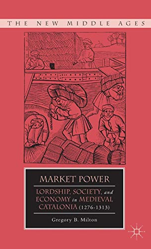 Market Power: Lordship, Society, and Economy in Medieval Catalonia (1276–1313) (The New Middle Ages)