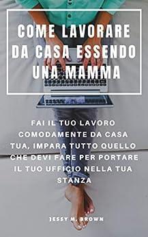 COME LAVORARE DA CASA ESSENDO UNA MAMMA : FAI IL TUO LAVORO COMODAMENTE DA CASA TUA, IMPARA TUTTO QUELLO CHE DEVI FARE PER PORTARE IL TUO UFFICIO NELLA TUA STANZA (Italian Edition) by [Jessy M.  Brown, Francesco  Serra]