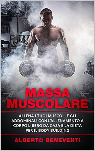 MASSA MUSCOLARE: Allena i tuoi muscoli e i tuoi addominali con l'allenamento a corpo libero da casa e la dieta per il body building